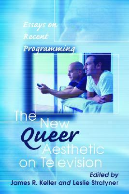 The New Queer Aesthetic on Television: Essays on Recent Programming James R. Keller