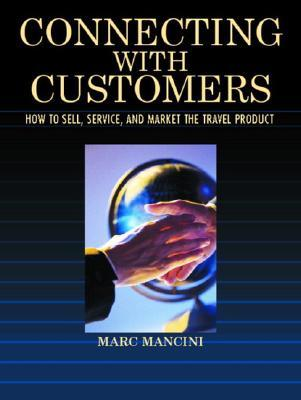 Connecting with Customers: How to Sell, Service, and Market the Travel Product Marc Mancini