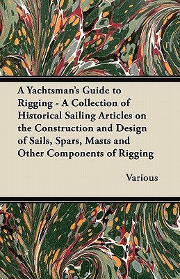 A   Yachtsmans Guide to Rigging - A Collection of Historical Sailing Articles on the Construction and Design of Sails, Spars, Masts and Other Compone Various