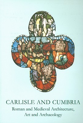 Carlisle and Cumbria: Roman and Medieval Architecture, Art and Archaeology Sarah   Brown