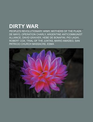 Dirty War: Peoples Revolutionary Army, Mothers of the Plaza de Mayo, Operation Charly, Argentine Anticommunist Alliance, David G  by  Books LLC