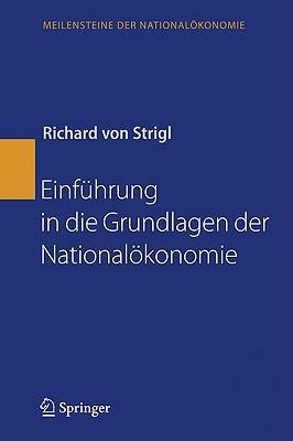 Einführung In Die Grundlagen Der Nationalökonomie (Meilensteine Der Nationalökonomie) (German Edition) Richard von Strigl