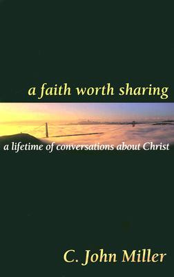A Faith Worth Sharing: A Lifetime of Conversations about Christ C. John Miller