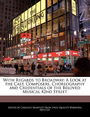 With Regards to Broadway: A Look at the Cast, Composers, Choreography and Credentials of the Beloved Musical 42nd Street  by  Caroline Brantley