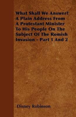 What Shall We Answer? a Plain Address from a Protestant Minister to His People on the Subject of the Romish Invasion - Part 1 and 2  by  Disney Robinson