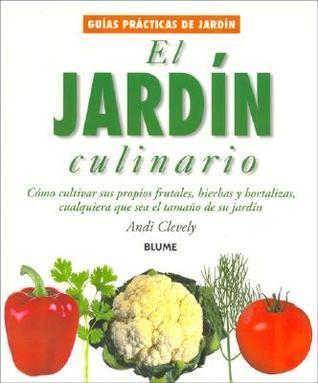 El jardín culinario: Cómo cultivar sus propios frutales, hierbas y hortalizas, cualquiera que sea el tamaño de su jardín Andi Clevely