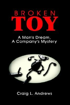 Broken Toy: A Mans Dream, a Companys Mystery Craig L. Andrews