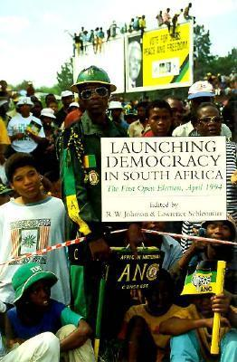 Launching Democracy in South Africa: The First Open Election, 1994  by  R.W. Johnson