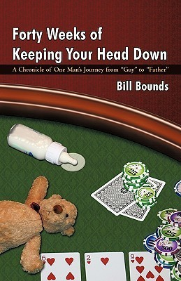 Forty Weeks of Keeping Your Head Down: A Chronicle of One Mans Journey from Guy to Father Bill Bounds
