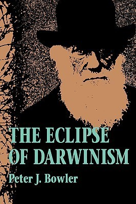 The Eclipse of Darwinism: Anti-Darwinian Evolution Theories in the Decades around 1900  by  Peter J. Bowler