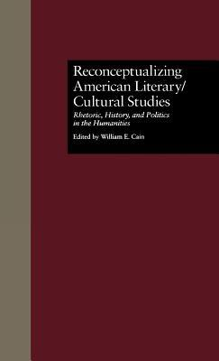 Reconceptualizing American Literary/Cultural Studies: Rhetoric, History, and Politics in the Humanities  by  William E. Cain
