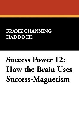 Success Power 12: How the Brain Uses Success-Magnetism  by  Frank Channing Haddock