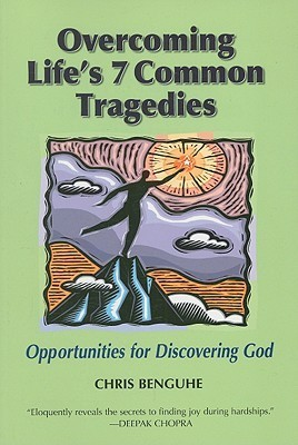 Overcoming Lifes 7 Common Tragedies: Opportunities for Discovering God Chris Benguhe