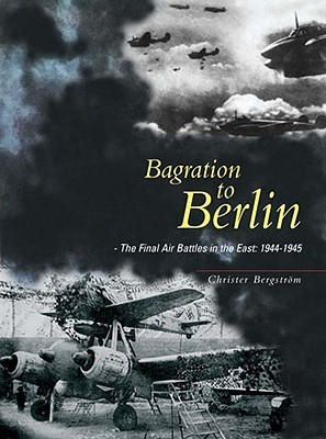 Bagration to Berlin: The Final Air Battles in the East 1944 - 1945 Christer Bergstrom