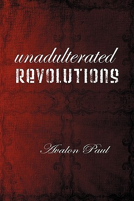 Unadulterated Revolutions  by  Avalon Paul