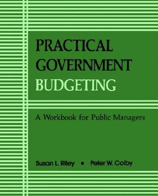 Practical Govt Budgeting: A Workbook for Public Managers Susan L. Riley