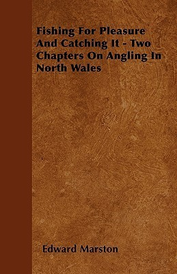 Fishing for Pleasure and Catching It - Two Chapters on Angling in North Wales  by  Edward  Marston