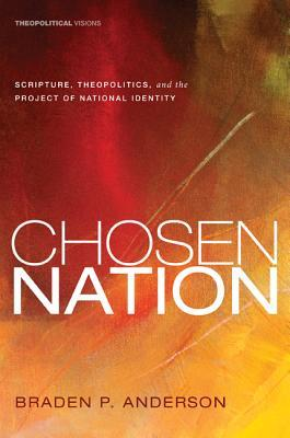 Chosen Nation: Scripture, Theopolitics, and the Project of National Identity Braden P. Anderson