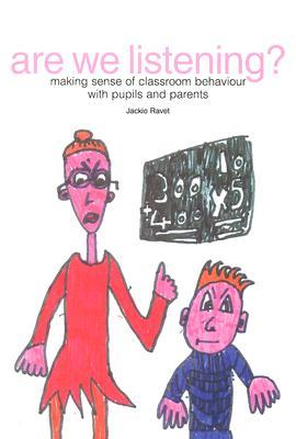 Are We Listening?: Making Sense of Classroom Behaviour with Pupils and Parents Jackie Ravet