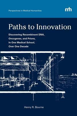 Paths to Innovation: Discovering Recombinant DNA, Oncogenes, and Prions, in One Medical School, Over One Decade  by  Henry R. Bourne