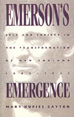 Emersons Emergence: Self and Society in the Transformation of New England, 1800-1845 Mary Kupiec Cayton