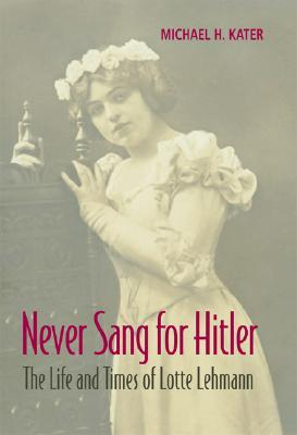Never Sang for Hitler: The Life and Times of Lotte Lehmann, 1888-1976 Michael H. Kater