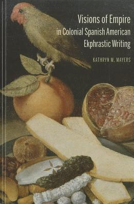 Visions of Empire in Colonial Spanish American Ekphrastic Writing Kathryn Mayers