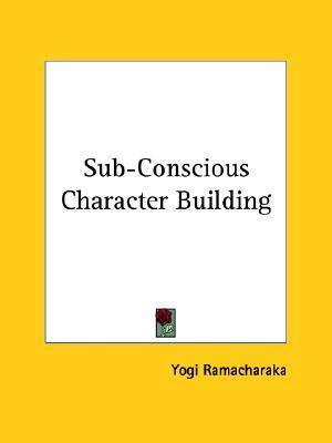 Sub-Conscious Character Building  by  Yogi Ramacharaka