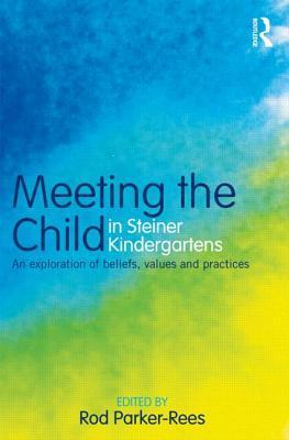 Meeting the Child in Steiner Kindergartens: An Exploration of Beliefs, Values and Practices  by  Rod Parker-Rees
