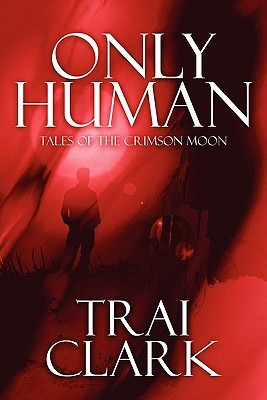 Only Human: Tales of the Crimson Moon  by  Trai Clark