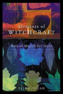 Elements of Witchcraft: Natural Magick for Teens  by  Ellen Dugan