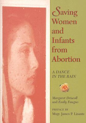 Saving Women and Infants from Abortion: A Dance in the Rain  by  Margaret Driscoll