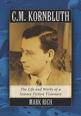C.M. Kornbluth: The Life and Works of a Science Fiction Visionary  by  Mark Rich