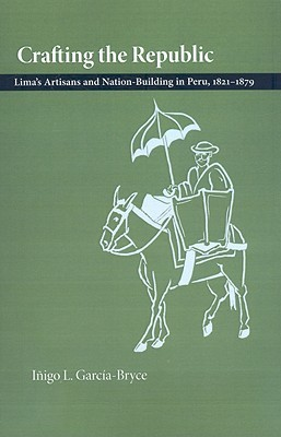 Crafting the Republic: Limas Artisans and Nation Building in Peru, 1821-1879  by  Iñigo L. García-Bryce