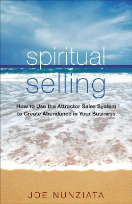 Spiritual Selling: How to Use the Attractor Sales System to Create Abundance in Your Business Joe Nunziata