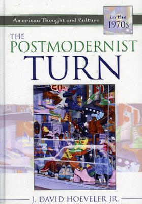 The Postmodernist Turn: American Thought and Culture in the 1970s  by  J. David Hoeveler