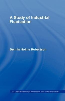 A Study of Industrial Fluctuations  by  Dennis Holme Robertson