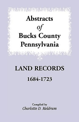 Abstracts Of Bucks County, Pennsylvania Land Records, 1684-1723 Charlotte D. Meldrum