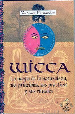 Wicca: La Magia de La Naturaleza, Sus Principios, Sus Practicas y Sus Rituales Veronica Hernandez