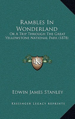 Rambles In Wonderland: Or A Trip Through The Great Yellowstone National Park (1878)  by  Edwin James Stanley