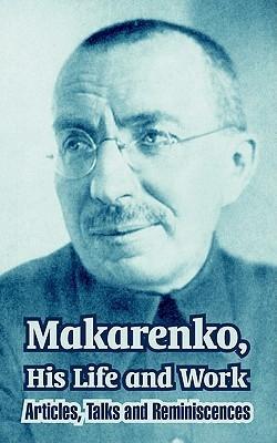 Makarenko, His Life and Work: Articles, Talks and Reminiscences Anton Semyonovich Makarenko