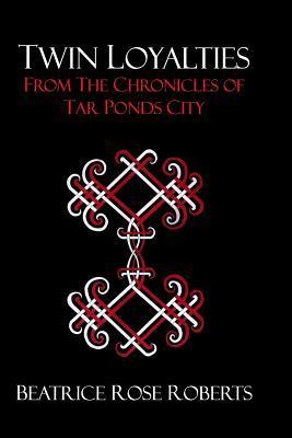 Twin Loyalties: From the Chronicles of Tar Ponds City  by  Beatrice Rose Roberts