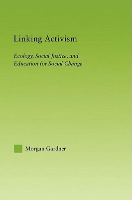 Linking Activism: Ecology, Social Justice, and Education for Social Change Morgan Gardner
