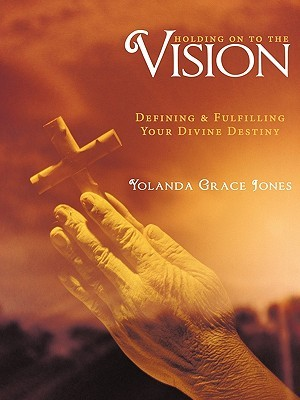 Holding on to the Vision: Defining & Fulfilling Your Divine Destiny  by  Yolanda Jones