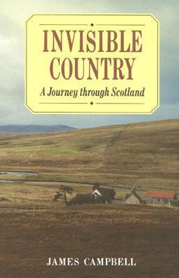 Invisible Country: A Journey Through Scotland James Campbell