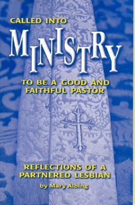 Called Into Ministry: To Be a Good and Faithful Pastor: Reflections of a Partnered Lesbian Mary Albing
