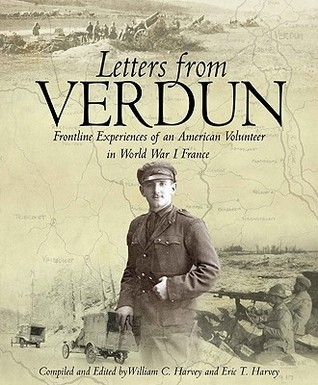 Letters from Verdun: Frontline Experiences of an American Volunteer in World War I France  by  William C. Harvey