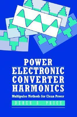 Power Electronics Converter Harmonics: Multipulse Methods for Clean Power  by  Derek A. Paice