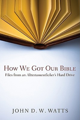 How We Got Our Bible: Files from an Alttestamentlers Hard Drive John D.W. Watts