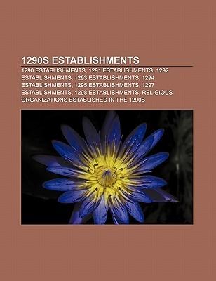 1290s Establishments: 1290 Establishments, 1291 Establishments, 1292 Establishments, 1293 Establishments, 1294 Establishments  by  Source Wikipedia